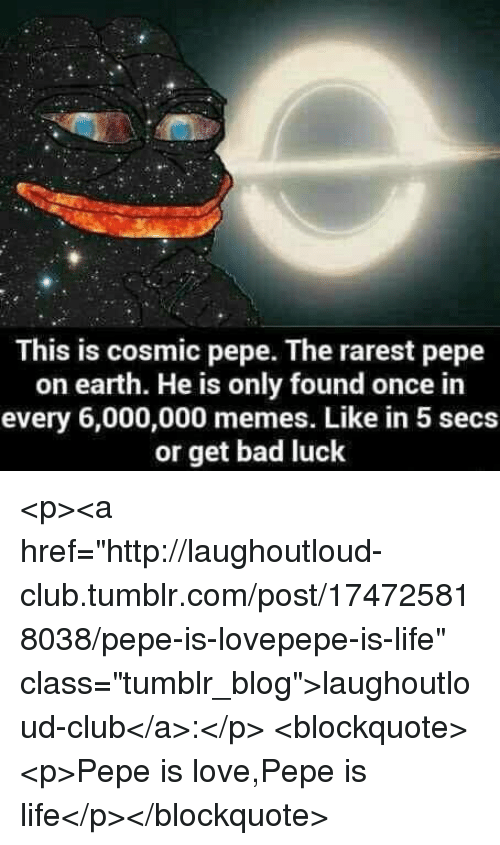 """Rarest: This is cosmic pepe. The rarest pepe  on earth. He is only found once in  every 6,000,000 memes. Like in 5 secs  or get bad luck <p><a href=""""http://laughoutloud-club.tumblr.com/post/174725818038/pepe-is-lovepepe-is-life"""" class=""""tumblr_blog"""">laughoutloud-club</a>:</p>  <blockquote><p>Pepe is love,Pepe is life</p></blockquote>"""