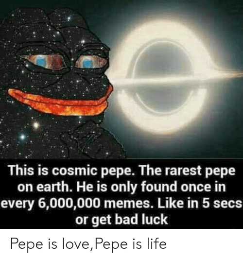 Rarest: This is cosmic pepe. The rarest pepe  on earth. He is only found once in  every 6,000,000 memes. Like in 5 secs  or get bad luck Pepe is love,Pepe is life