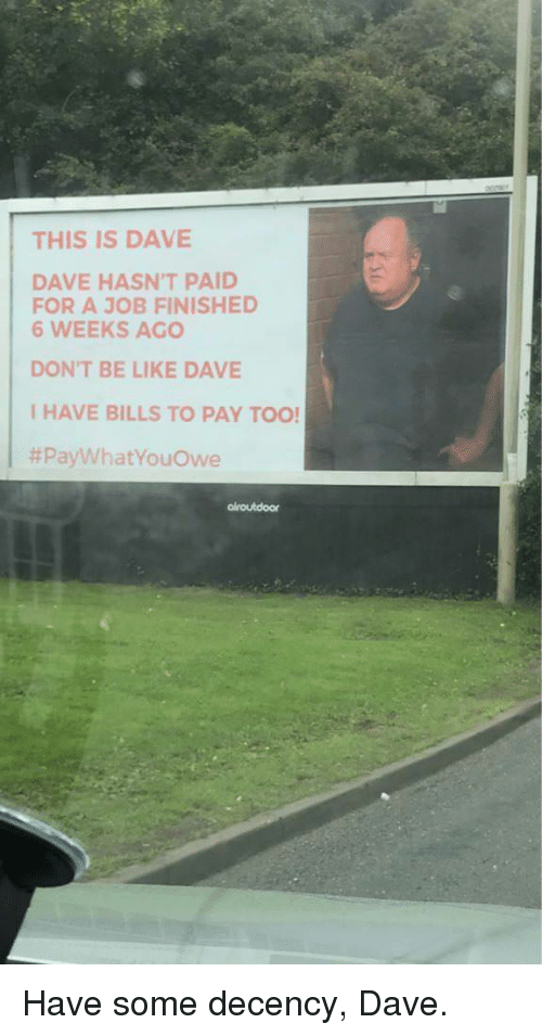 Be Like Dave: THIS IS DAVE  DAVE HASN'T PAID  FOR A JOB FINISHED  6 WEEKS AGO  DON'T BE LIKE DAVE  IHAVE BILLS TO PAY TOO  Have some decency, Dave.