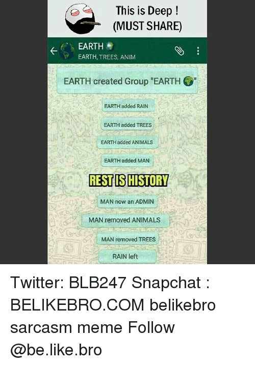 "Memes, 🤖, and Rest: This is Deep  (MUST SHARE)  t EARTH E  EARTH, TREES, ANIM  EARTH created Group ""EARTH  EARTH added RAIN  EARTH added TREES  EARTHadded ANIMALS  EARTH added MAN  REST IS HISTORY  MAN now an ADMIN  MAN removed ANIMALS  MAN removed TREES  RAIN left Twitter: BLB247 Snapchat : BELIKEBRO.COM belikebro sarcasm meme Follow @be.like.bro"