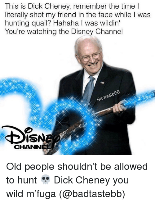 Disney, Memes, and Old People: This is Dick Cheney, remember the time l  literally shot my friend in the face while I was  hunting quail? Hahaha I was wildin  You're watching the Disney Channel  BadtasteBB  ISN  CHANN Old people shouldn't be allowed to hunt 💀 Dick Cheney you wild m'fuga (@badtastebb)