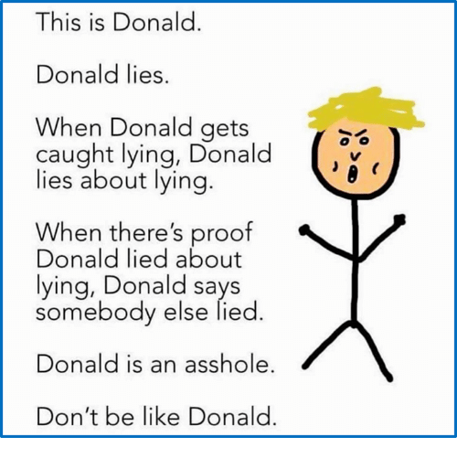 Be Like, Don't Be Like, and Lying: This is Donald  IS IS  Donald lies.  When Donald gets  caught lying, Donald  lies about lying.  When there's proof  Donald lied about  lying, Donald says  somebody else lied  Donald is an asshole  Don't be like Donald