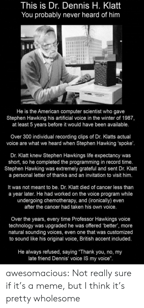 "Life, Meme, and Stephen: This is Dr. Dennis H. Klatt  You probably never heard of him  He is the American computer scientist who gave  Stephen Hawking his artificial voice in the winter of 1987,  at least 5 years before it would have been available.  Over 300 individual recording clips of Dr. Klatts actual  voice are what we heard when Stephen Hawking 'spoke'.  Dr. Klatt knew Stephen Hawkings life expectancy was  short, so he completed the programming in record time.  Stephen Hawking was extremely grateful and sent Dr. Klatt  a personal letter of thanks and an invitation to visit him.  It was not meant to be. Dr. Klatt died of cancer less than  a year later. He had worked on the voice program while  undergoing chemotherapy, and (ironically) even  after the cancer had taken his own voice.  Over the years, every time Professor Hawkings voice  technology was upgraded he was offered 'better', more  natural sounding voices, even one that was customized  to sound like his original voice, British accent included.  He always refused, saying ""Thank you, no, my  late friend Dennis voice IS my voice"". awesomacious:  Not really sure if it's a meme, but I think it's pretty wholesome"