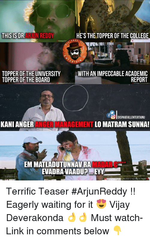 Anger Management: THIS IS DR  N REDDY  HE'S THETOPPER OF THE COLLEGE  ERTAL  TOPPER OF THE UNIVERSITY  WITH IMPECCABLE ACADEMIC  REPORT  TOPPER OF THE BOARD  o DISPAGEVLLENTERTAINU  KANI ANGER  ANGER MANAGEMENT  LOMATRAM SUNNA!  EMMATLADUTUNNAVRA  EVADRAVAADUPMEYY Terrific Teaser #ArjunReddy !! Eagerly waiting for it 😍 Vijay Deverakonda 👌👌 Must watch- Link in comments below 👇