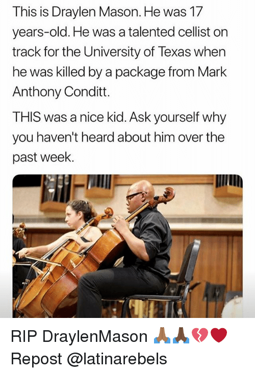 Memes, Texas, and Old: This is Draylen Mason. He was 17  years-old. He was a talented cellist on  track for the University of Texas when  he was killed by a package from Mark  Anthony Conditt.  THIS was a nice kid. Ask yourself why  you haven't heard about him over the  past week. RIP DraylenMason 🙏🏾🙏🏿💔❤️ Repost @latinarebels