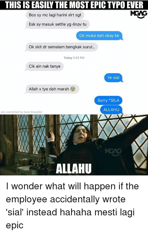 Most Epic: THIS IS EASILY THE MOST EPIC TYPO EVER  Bos sy mc lagi harini xlrt sgt  MGAG  Esk sy masuk settle yg 4nov tu  Ok muka dah okay ke  Ok skit dr semalam bengkak surut  Today 5:22 PM  Cik ain nak tanye  Ye sial  Allah x tye dah marah  Sorry SILA  ALLAHU  pic submitted by lzzat Aizuddin  ALLAHU I wonder what will happen if the employee accidentally wrote 'sial' instead hahaha mesti lagi epic