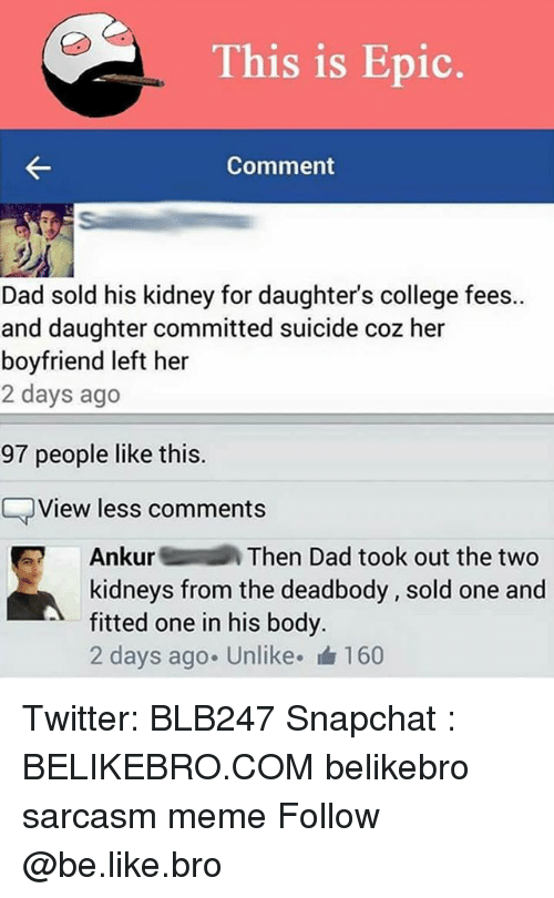 Be Like, College, and Dad: This is Epic.  Comment  Dad sold his kidney for daughters college fees..  and daughter committed suicide coz her  boyfriend left her  2 days ago  97 people like this  View less comments  Ankur  Then Dad took out the two  kidneys from the deadbody sold one and  fitted one in his body.  2 days ago. Unlike. 160 Twitter: BLB247 Snapchat : BELIKEBRO.COM belikebro sarcasm meme Follow @be.like.bro