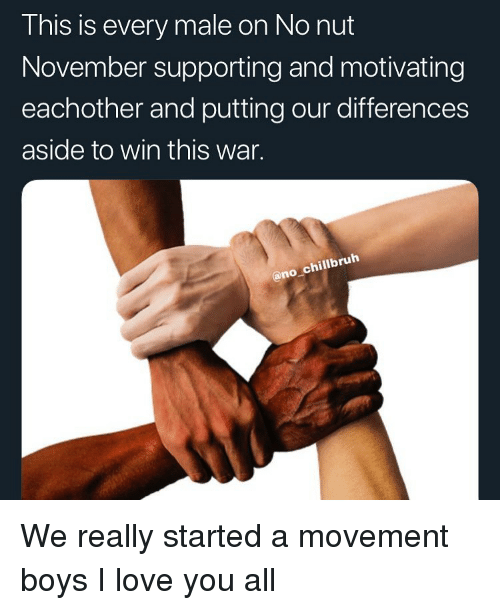Funny, Love, and I Love You: This is every male on No nut  November supporting and motivating  eachother and putting our differences  aside to win this war.  @no chillbruh We really started a movement boys I love you all
