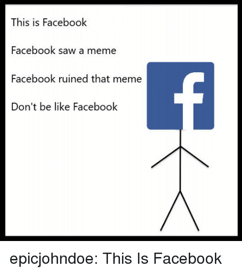 Be Like, Facebook, and Meme: This is Facebook  Facebook saw a meme  Facebook ruined that meme  Don't be like Facebook epicjohndoe:  This Is Facebook