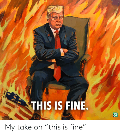 """Take On: THIS IS FINE. My take on """"this is fine"""""""