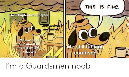 Confused, Fucking, and Best: THIS IS FINe  This chapter best chapter  Grey wolves  are furries  Me having no  clue about the  different SM  chapters  Me still fucking  confused  REEEEE I'm a Guardsmen noob
