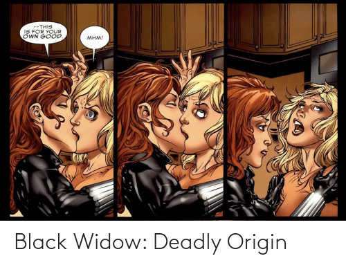 Deadly: --THIS  IS FOR YOUR  OWN GOOD.  MHM! Black Widow: Deadly Origin
