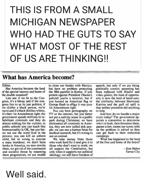 America, Books, and Christmas: THIS IS FROM A SMALL  MICHIGAN NEWSPAPER  WHO HAD THE GUTS TO SAY  WHAT MOST OF THE REST  OF US ARE THINKING!!  What has America become?  Editor  to close our border with Mexico,  speech, but only if we are being  Has America become the land  but have no  the 38th parallel in Korea; if you  itically correct; parenting has  replaced with Ritalin and  protest against President Obama's video games; the land of opportu  em protecting  of the special interest and home of  the double standard?  Lets see: if we lie to the Con- policies you're a terrorist, but if nity is now the land of hand outs;  gress, it's a felony and if the con- you burned an American lag or the similarity between Hurricane  gress lies to us its just politics, if George Bush in effigy it was your Katrina and the gufo spill is  we dislike a black person, we're Ist Amendment right.  racist andifa black dislikes whites, You can have pornography on to help.  it's their 1st Amendment right; the TV or the internet, but you better And how do we handle a major  government spends millions to re not put a nativity scene in a public crisis today? The government ap-  habilitate criminals and they do park during Christmas, we have points a committee to determine  almost nothing for the victims; in eliminated all criminals in Amer who's at fault, then threatens them,  public schools you can teach that ica, they are now called sick peo passes a law, raises our taxes; tells  that neither president did anything  xuality is OK, but you bet-  ple; we can use a human fetus for  us the problem is solved so they  ter not use the word God in the medical research, but it's wrong to can get back to their reelection  process, you can kill an unborn use an animal  child, but its wrong to execute e take money from those What has happened to the land  a mass murderer: we don't burn who work hard for it and give it to of the free and home of the brave?  books in America, we now rewrite those who don'