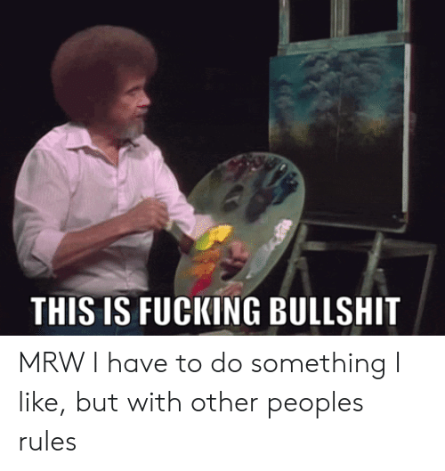 Fucking, Mrw, and Bullshit: THIS IS FUCKING BULLSHIT MRW I have to do something I like, but with other peoples rules