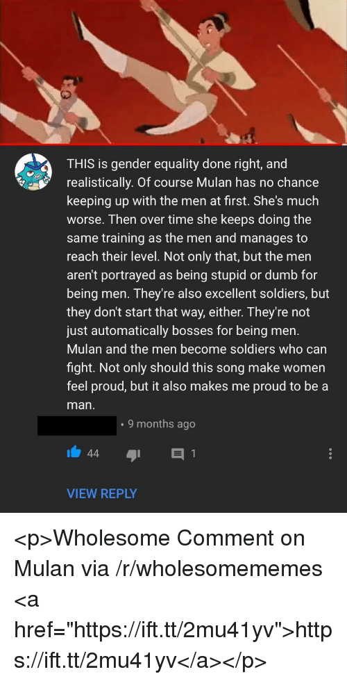 "Dumb, Mulan, and Soldiers: THIS is gender equality done right, and  realistically. Of course Mulan has no chance  keeping up with the men at first. She's much  worse. Then over time she keeps doing the  same training as the men and manages to  reach their level. Not only that, but the men  aren't portrayed as being stupid or dumb for  being men. They're also excellent soldiers, but  they don't start that way, either. They're not  just automatically bosses for being men.  Mulan and the men become soldiers who carn  fight. Not only should this song make women  feel proud, but it also makes me proud to be a  man  . 9 months ago  VIEW REPLY <p>Wholesome Comment on Mulan via /r/wholesomememes <a href=""https://ift.tt/2mu41yv"">https://ift.tt/2mu41yv</a></p>"
