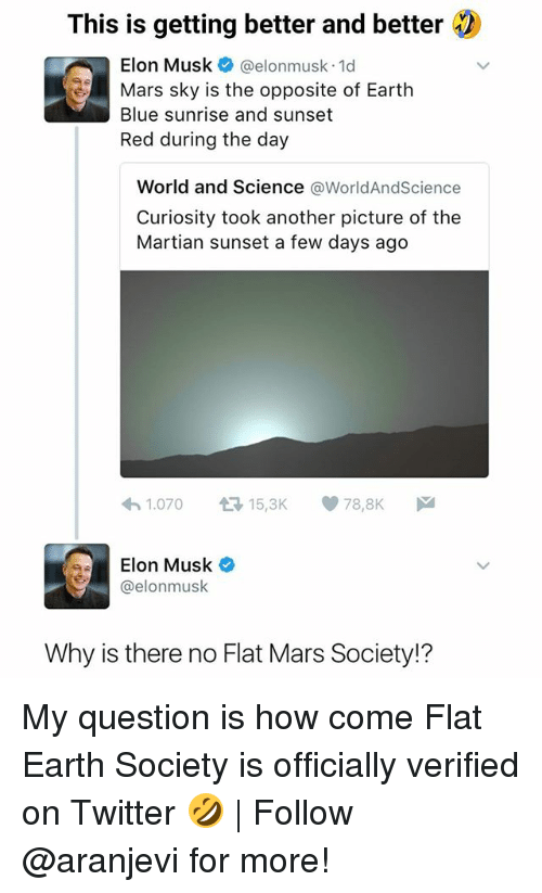 Memes, The Martian, and Twitter: This is getting better and better  Elon Musk @elonmusk 1d  Mars sky is the opposite of Earth  Blue sunrise and sunset  Red during the day  World and Science @WorldAndScience  Curiosity took another picture of the  Martian sunset a few days ago  1.070 다 15,3K 78,8K  Elon Musk  @elonmuslk  Why is there no Flat Mars Society!? My question is how come Flat Earth Society is officially verified on Twitter 🤣 | Follow @aranjevi for more!