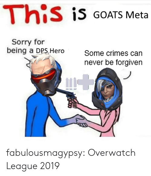 dps: This is GOATS Meta  Sorry for  being a DPS,Hero  Some crimes can  never be forgiven fabulousmagypsy:  Overwatch League 2019