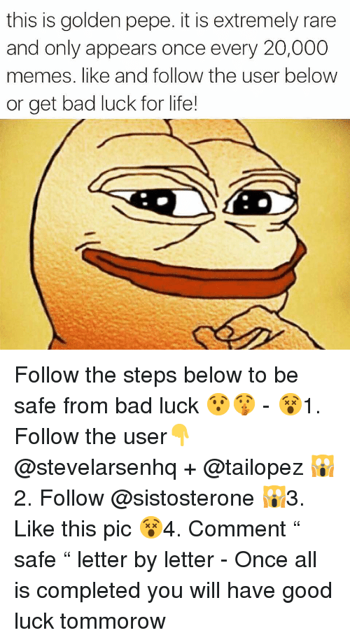 """Golden Pepe: this is golden pepe. it is extremely rare  and only appears once every 20,000  memes. like and follow the user below  or get bad luck for life! Follow the steps below to be safe from bad luck 😯🤫 - 😵1. Follow the user👇 @stevelarsenhq + @tailopez 🙀2. Follow @sistosterone 🙀3. Like this pic 😵4. Comment """" safe """" letter by letter - Once all is completed you will have good luck tommorow"""