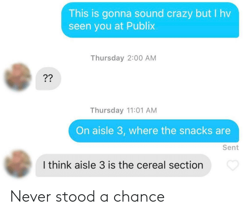 Crazy, Publix, and Never: This is gonna sound crazy but I hv  seen you at Publix  Thursday 2:00 AM  Thursday 11:01 AM  On aisle 3, where the snacks are  Sent  I think aisle 3 is the cereal section Never stood a chance