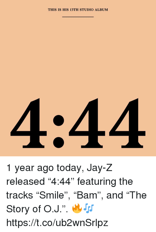 "Jay, Jay Z, and Today: THIS IS HIS 13TH STUDIO ALBUM 1 year ago today, Jay-Z released ""4:44"" featuring the tracks ""Smile"", ""Bam"", and ""The Story of O.J."". 🔥🎶 https://t.co/ub2wnSrlpz"
