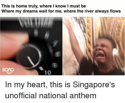Memes, National Anthem, and Heart: This is home truly, where l know I must be  Where my dreams wait for me, where the river always flows In my heart, this is Singapore's unofficial national anthem