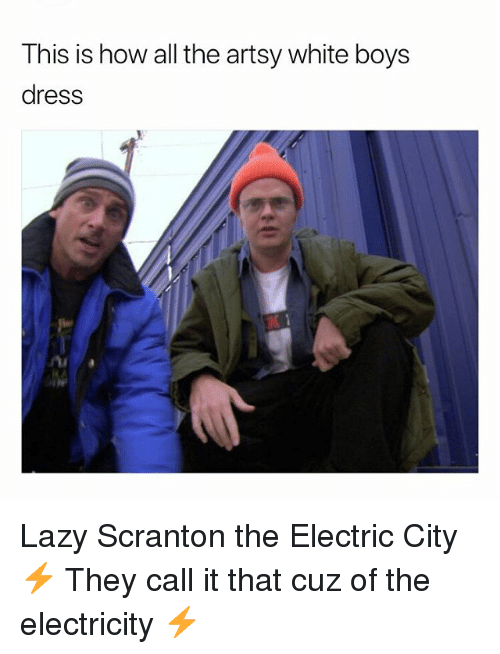 Lazy, Memes, and Dress: This is how all the artsy white boys  dress Lazy Scranton the Electric City ⚡️ They call it that cuz of the electricity ⚡️