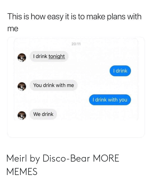 disco: This is how easy it is to make plans with  me  20:11  I drink tonight  I drink  You drink with me  I drink with you  We drink Meirl by Disco-Bear MORE MEMES