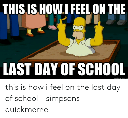 Last Day Of School Meme: THIS IS HOW.I FEEL ON THE  LAST DAY OF SCHOOL  quickmeme.com this is how i feel on the last day of school - simpsons - quickmeme