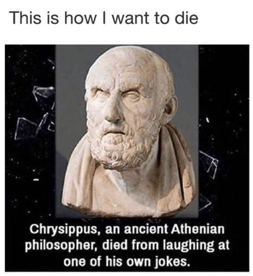 philosopher: This is how I want to die  Chrysippus, an ancient Athenian  philosopher, died from laughing at  one of his own jokes.