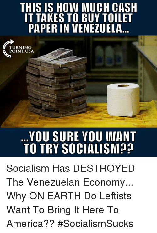 America, Memes, and Earth: THIS IS HOW MUCH CASH  IT TAKES TO BUY TOILET  PAPER IN VENEZUELA  TURNING  POINT USA  YOU SURE YOU WANT  TO TRY SOCIALISM? Socialism Has DESTROYED The Venezuelan Economy... Why ON EARTH Do Leftists Want To Bring It Here To America?? #SocialismSucks