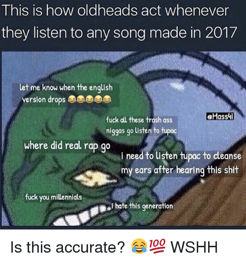 Shit Fucking: This is how oldheads act whenever  they listen to any song made in 2017  let me know when the enqlish  version drops  eMassi  fuck all these trash ass  niggas go listen to tupac  where did real rap go  i need to listen tupac to cleanse  my ears after hearing this shit  fuck you millennials  I hate this generation Is this accurate? 😂💯 WSHH