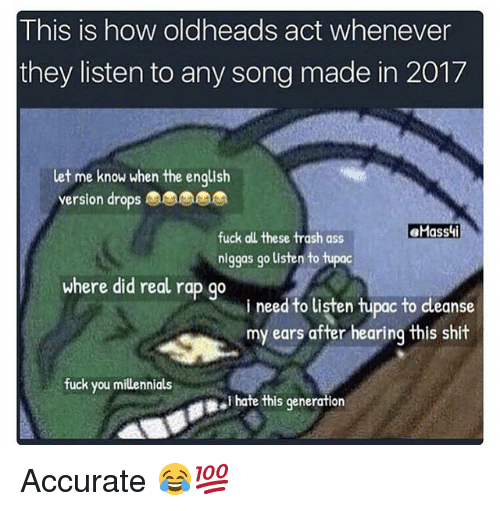 Shit Fucking: This is how oldheads act whenever  they listen to any song made in 2017  let me know when the english  version drops  fuck all these trash ass  niggas go listen to tupoc  where did real rap go  i need to listen hupac to dleanse  my ears after hearing this shit  fuck you millennials  I hate this generation Accurate 😂💯