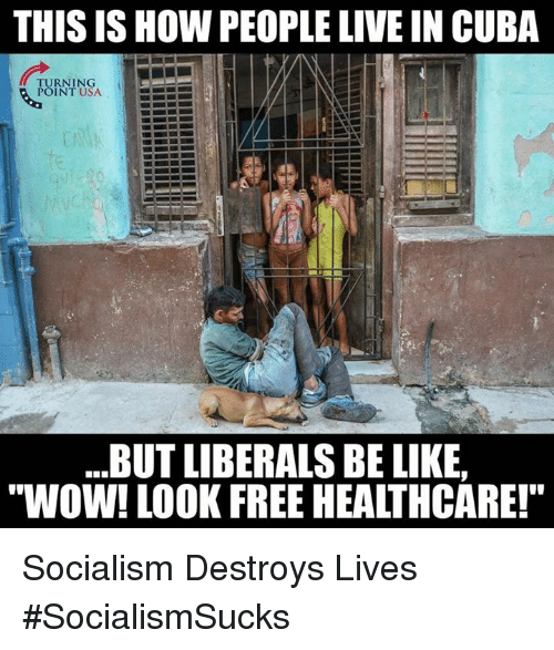"""Be Like, Memes, and Wow: THIS IS HOW PEOPLE LIVE IN CUBA  TURNING  POINT USA  .BUT LIBERALS BE LIKE,  """"WOW! LOOK FREE HEALTHCARE! Socialism Destroys Lives #SocialismSucks"""