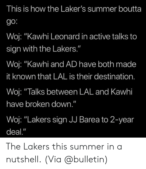 "Los Angeles Lakers, Nba, and Kawhi Leonard: This is how the Laker's summer boutta  go:  Woj: ""Kawhi Leonard in active talks to  sign with the Lakers.""  Woj: ""Kawhi and AD have both made  it known that LAL is their destination.  Woj: ""Talks between LAL and Kawhi  have broken down.""  Woj: ""Lakers sign JJ Barea to 2-year  deal."" The Lakers this summer in a nutshell.  (Via @bulletin)"