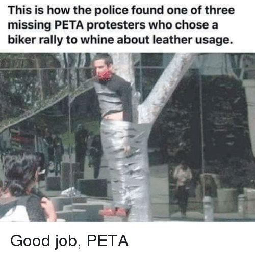 Police, Peta, and Good: This is how the police found one of three  missing PETA protesters who chose a  biker rally to whine about leather usage. Good job, PETA