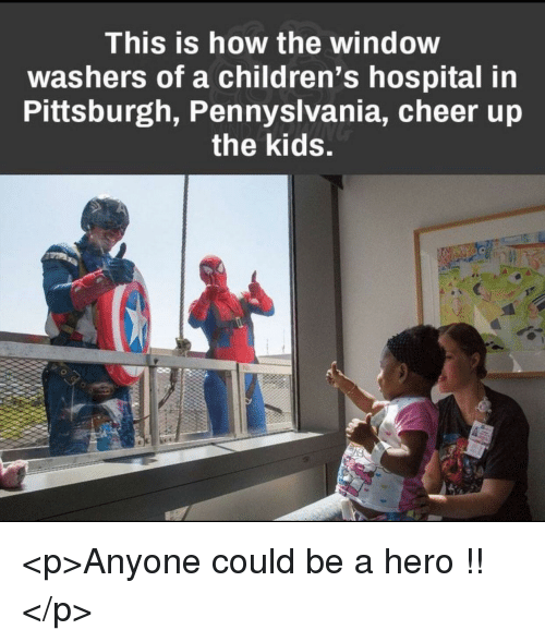 Children's Hospital: This is how the window  washers of a children's hospital in  Pittsburgh, Pennyslvania, cheer ujp  the kids. <p>Anyone could be a hero !!</p>