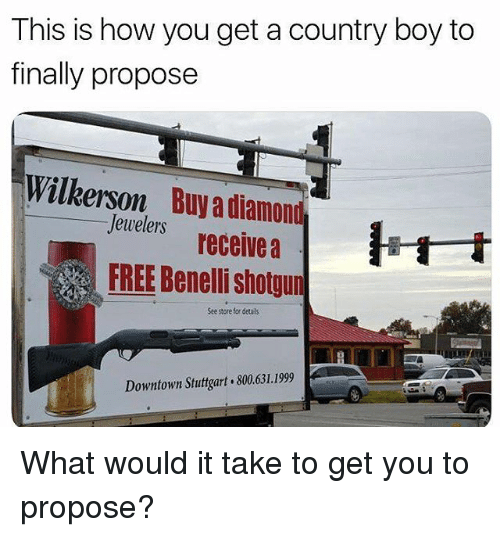 Country boy: This is how you get a country boy to  finally propose  Wilkerson  Buy a diamond  Jewelers receive a  FREE Benelli shotgun  See store for četals  Downtown Stuttgart 800.631.1999 What would it take to get you to propose?