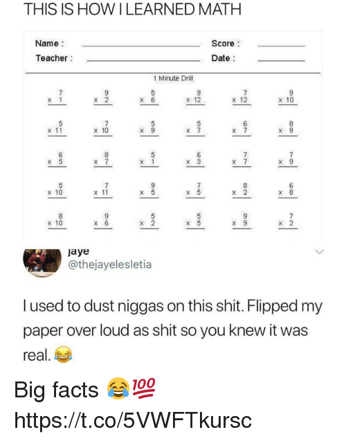 Facts, Shit, and Teacher: THIS IS HOWILEARNED MATH  Name  Teacher  Score  Date  1 Minute Drill  x1 x3 x6 x12 x12  x 10  x 11  X 10  X x x  X 10  x 11  x 10  jaye  @thejayelesletia  l used to dust niggas on this shit. Flipped my  paper over loud as shit so you knew it was  real. Big facts 😂💯 https://t.co/5VWFTkursc