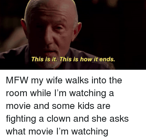 Mfw, Kids, and Movie: This is it. This is how it ends.