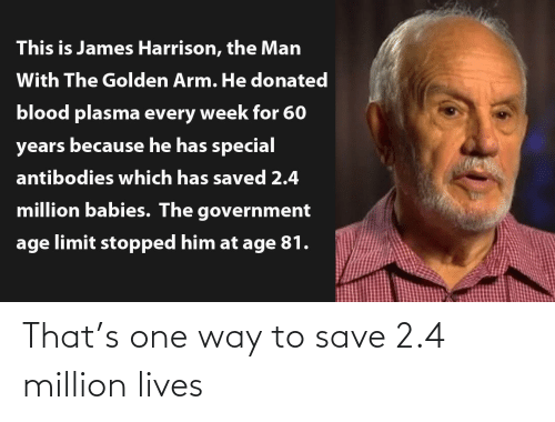 lives: This is James Harrison, the Man  With The Golden Arm. He donated  blood plasma every week for 60  years because he has special  antibodies which has saved 2.4  million babies. The government  age limit stopped him at age 81. That's one way to save 2.4 million lives