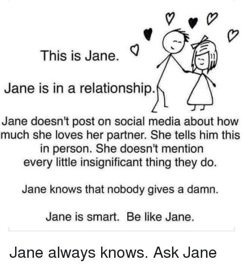 Be Like, Social Media, and In a Relationship: This is Jane.  1)  Jane is in a relationship  Jane doesn't post on social media about how  much she loves her partner. She tells him this  in person. She doesn't mention  every little insignificant thing they do.  Jane knows that nobody gives a damn.  Jane is smart. Be like Jane. Jane always knows. Ask Jane