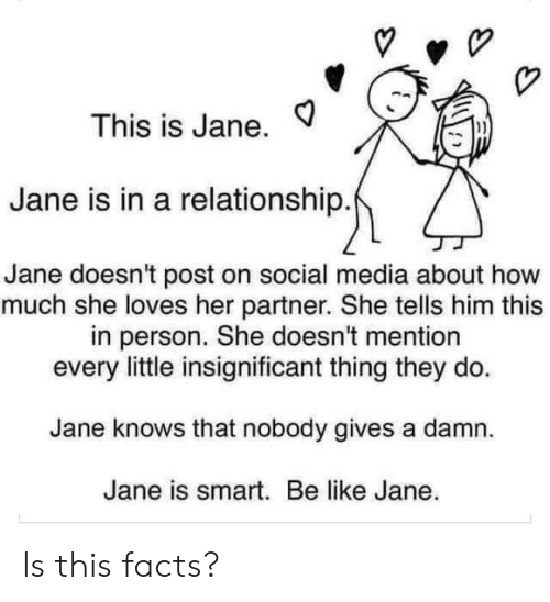Be Like, Dank, and Facts: This is Jane.  Jane is in a relationship.  Jane doesn't post on social media about how  much she loves her partner. She tells him this  in person. She doesn't mention  every little insignificant thing they do  Jane knows that nobody gives a damn  Jane is smart. Be like Jane. Is this facts?