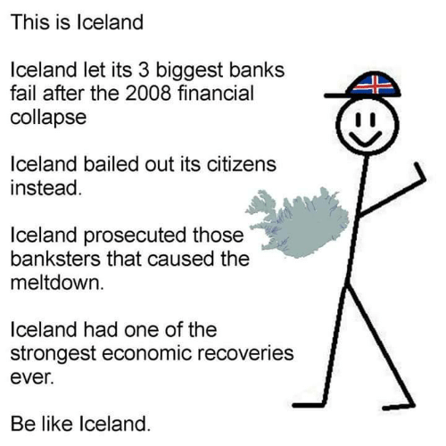 Bailed Out: This is lceland  Iceland let its 3 biggest banks  fail after the 2008 financial  collapse  IL  lceland bailed out its citizens  instead.  Iceland prosecuted those  banksters that caused the  meltdown.  lceland had one of the  strongest economic recoveries  ever.  Be like lceland.