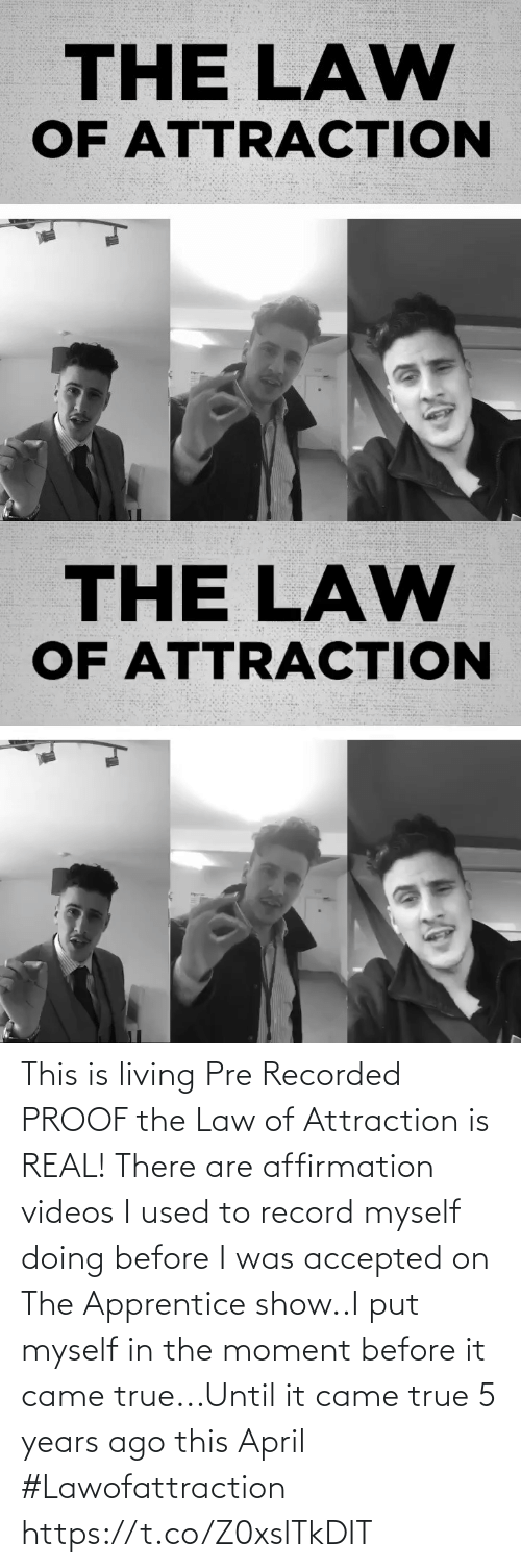 The Moment: This is living Pre Recorded PROOF the Law of Attraction is REAL!  There are affirmation videos I used to record myself doing before I was accepted on The Apprentice show..I put myself in the moment before it came true...Until it came true  5 years ago this April #Lawofattraction https://t.co/Z0xslTkDIT