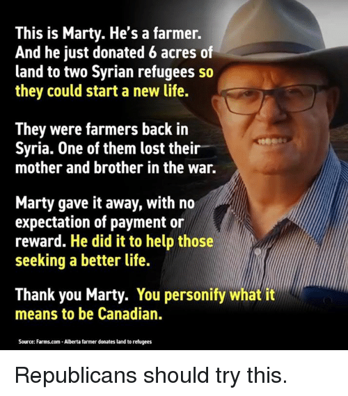 Life, Lost, and Thank You: This is Marty. He's a farmer.  And he just donated 6 acres of  land to two Syrian refugees so  they could start a new life.  They were farmers back in  Syria. One of them lost their  mother and brother in the war.  Marty gave it away, with no  expectation of payment or  reward. He did it to help those  seeking a better life.  Thank you Marty. You personify what it  means to be Canadian.  Source: Farms.com-Alberta farmer donates land to refugees Republicans should try this.