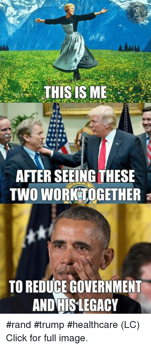 Click, Memes, and Work: THIS IS ME  AFTER SEEING THESE  TWO WORK-TOGETHER  TO REDUCE COVERNMENT  AND HISLEGACY #rand #trump #healthcare (LC) Click for full image.
