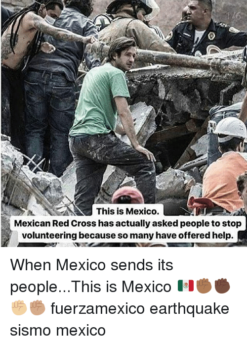 Memes, Cross, and Earthquake: This is Mexico.  Mexican Red Cross has actually asked people to stop  volunteering because so many have offered help. When Mexico sends its people...This is Mexico 🇲🇽✊🏾✊🏿✊🏼✊🏽 fuerzamexico earthquake sismo mexico