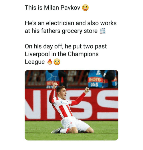 Memes, Liverpool F.C., and Champions League: This is Milan Pavkov  He's an electrician and also works  at his fathers grocery store  On his day off, he put two past  Liverpool in the Champions  League  065