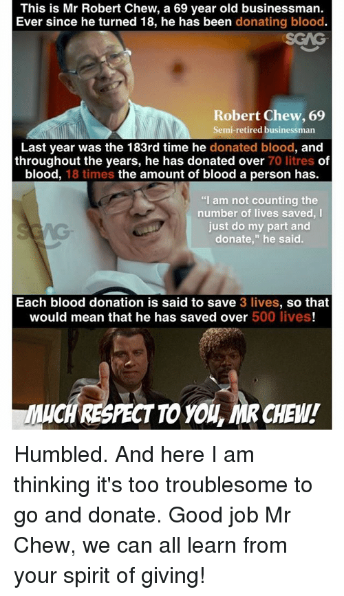 "Memes, Good, and Mean: This is Mr Robert Chew, a 69 year old businessman.  Ever since he turned 18, he has been donating blood.  SGAG  Robert Chew, 69  Semi-retired businessman  Last year was the 183rd time he donated blood, and  throughout the years, he has donated over 70 litres of  blood, 18 times the amount of blood a person has.  ""I am not counting the  number of lives saved, I  just do my part and  donate,"" he said.  Each blood donation is said to save 3 lives, so that  would mean that he has saved over 500 lives!  UCH RESPECTTO YOL, MR CHEW! Humbled. And here I am thinking it's too troublesome to go and donate. Good job Mr Chew, we can all learn from your spirit of giving!"