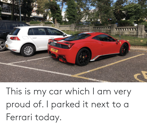 Next To: This is my car which I am very proud of. I parked it next to a Ferrari today.